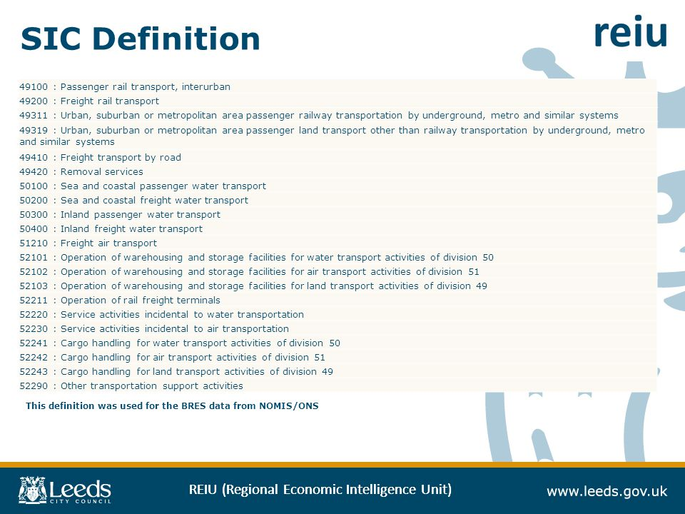 REIU (Regional Economic Intelligence Unit) SIC Definition : Passenger rail transport, interurban : Freight rail transport : Urban, suburban or metropolitan area passenger railway transportation by underground, metro and similar systems : Urban, suburban or metropolitan area passenger land transport other than railway transportation by underground, metro and similar systems : Freight transport by road : Removal services : Sea and coastal passenger water transport : Sea and coastal freight water transport : Inland passenger water transport : Inland freight water transport : Freight air transport : Operation of warehousing and storage facilities for water transport activities of division : Operation of warehousing and storage facilities for air transport activities of division : Operation of warehousing and storage facilities for land transport activities of division : Operation of rail freight terminals : Service activities incidental to water transportation : Service activities incidental to air transportation : Cargo handling for water transport activities of division : Cargo handling for air transport activities of division : Cargo handling for land transport activities of division : Other transportation support activities This definition was used for the BRES data from NOMIS/ONS