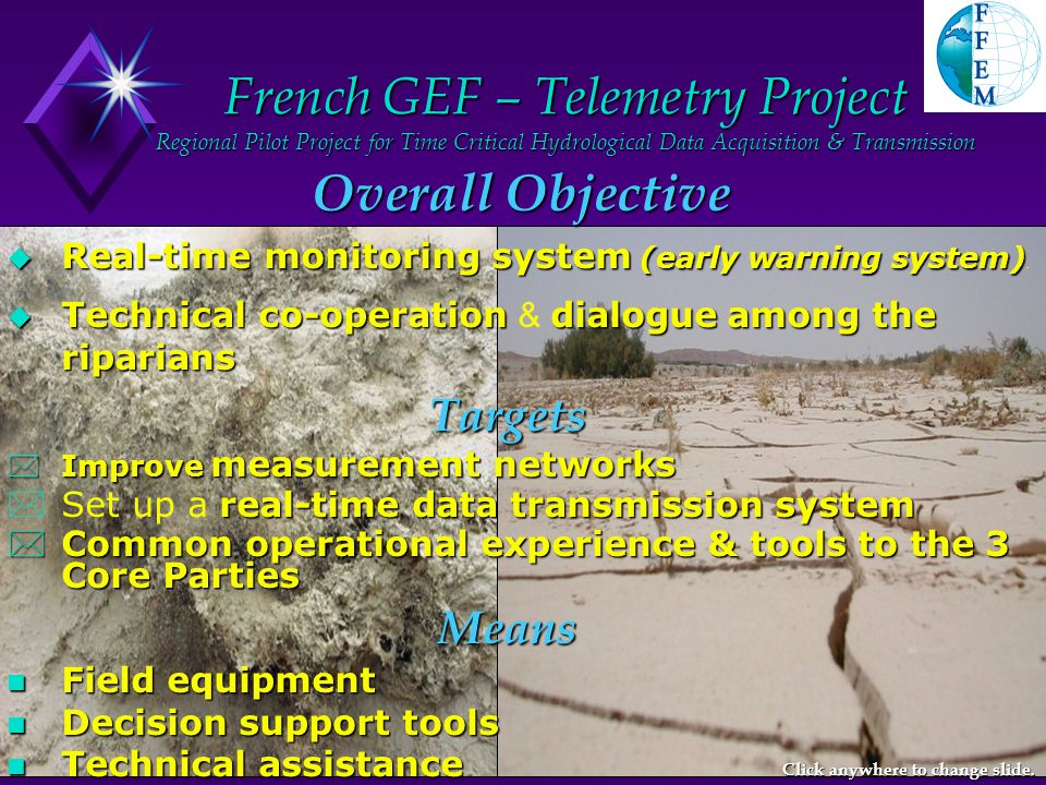 French GEF – Telemetry Project Implementation - 2000-2003 13 EU experts & about 30 local specialists 13 EU experts & about 30 local specialists Sites Selection Sites Selection Equipment using appropriate technology: Equipment using appropriate technology: automatic data loggers automatic data loggers data Transmission via GSM or Satellite data Transmission via GSM or Satellite Data storage, interpretation, dissemination, … Data storage, interpretation, dissemination, … Co-ordination meetings, Co-ordination meetings, Workshops, on-the-job training Workshops, on-the-job training Installation of 27 Hydro-climatological Stations Click anywhere to change slide.