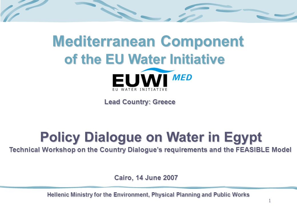 1 Mediterranean Component of the EU Water Initiative Lead Country: Greece Hellenic Ministry for the Environment, Physical Planning and Public Works Policy Dialogue on Water in Egypt Technical Workshop on the Country Dialogues requirements and the FEASIBLE Model Cairo, 14 June 2007
