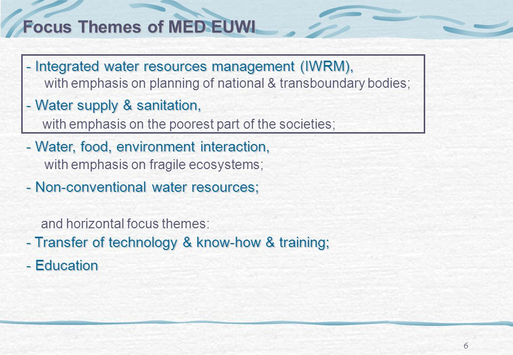 6 - Integrated water resources management (IWRM), with emphasis on planning of national & transboundary bodies; - Water supply & sanitation, with emphasis on the poorest part of the societies; - Water, food, environment interaction, with emphasis on fragile ecosystems; - Non-conventional water resources; and horizontal focus themes: - Transfer of technology & know-how & training; - Education Focus Themes of MED EUWI