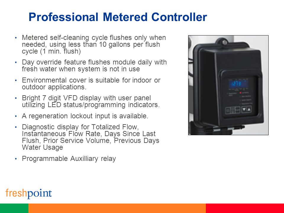 Professional Metered Controller Metered self-cleaning cycle flushes only when needed, using less than 10 gallons per flush cycle (1 min. flush) Day ov