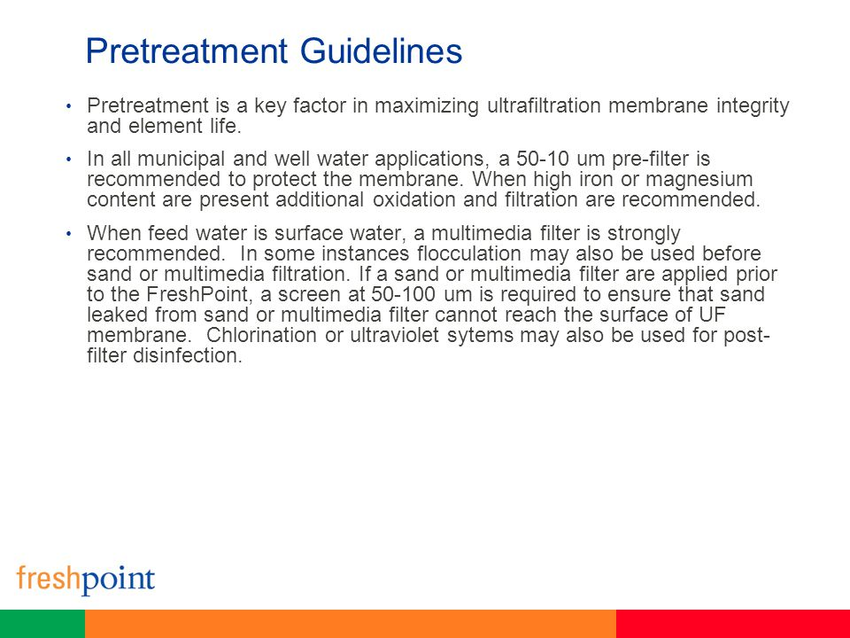 Pretreatment Guidelines Pretreatment is a key factor in maximizing ultrafiltration membrane integrity and element life. In all municipal and well wate