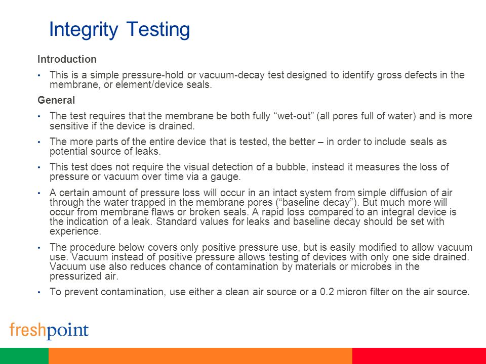 Integrity Testing Introduction This is a simple pressure-hold or vacuum-decay test designed to identify gross defects in the membrane, or element/devi