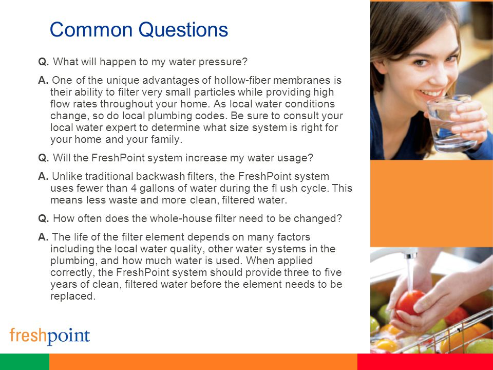 Common Questions Q. What will happen to my water pressure? A. One of the unique advantages of hollow-fiber membranes is their ability to filter very s