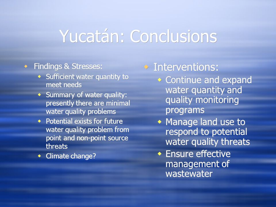 Yucatán: Conclusions Findings & Stresses: Sufficient water quantity to meet needs Summary of water quality: presently there are minimal water quality problems Potential exists for future water quality problem from point and non-point source threats Climate change.