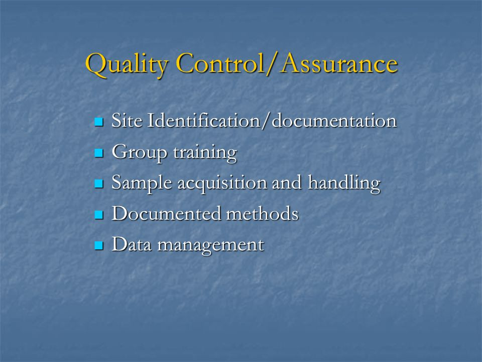 Quality Control/Assurance Site Identification/documentation Site Identification/documentation Group training Group training Sample acquisition and handling Sample acquisition and handling Documented methods Documented methods Data management Data management