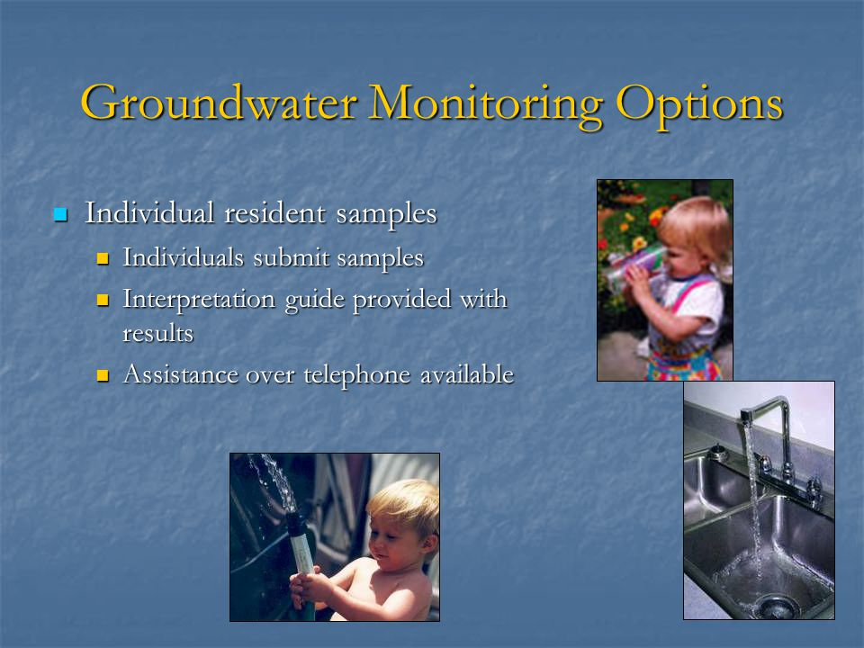 Groundwater Monitoring Options Individual resident samples Individual resident samples Individuals submit samples Individuals submit samples Interpretation guide provided with results Interpretation guide provided with results Assistance over telephone available Assistance over telephone available
