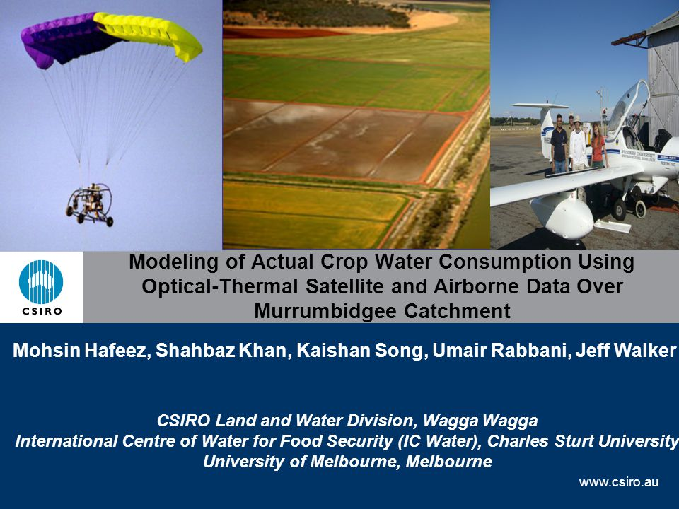 www.csiro.au Modeling of Actual Crop Water Consumption Using Optical-Thermal Satellite and Airborne Data Over Murrumbidgee Catchment Mohsin Hafeez, Shahbaz Khan, Kaishan Song, Umair Rabbani, Jeff Walker CSIRO Land and Water Division, Wagga Wagga International Centre of Water for Food Security (IC Water), Charles Sturt University University of Melbourne, Melbourne