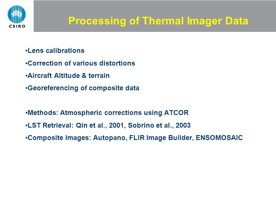 Processing of Thermal Imager Data Lens calibrations Correction of various distortions Aircraft Altitude & terrain Georeferencing of composite data Methods: Atmospheric corrections using ATCOR LST Retrieval: Qin et al., 2001, Sobrino et al., 2003 Composite Images: Autopano, FLIR Image Builder, ENSOMOSAIC