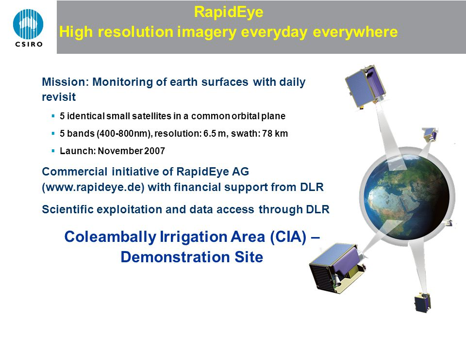 Mission: Monitoring of earth surfaces with daily revisit 5 identical small satellites in a common orbital plane 5 bands (400-800nm), resolution: 6.5 m, swath: 78 km Launch: November 2007 Commercial initiative of RapidEye AG (www.rapideye.de) with financial support from DLR Scientific exploitation and data access through DLR Coleambally Irrigation Area (CIA) – Demonstration Site RapidEye High resolution imagery everyday everywhere