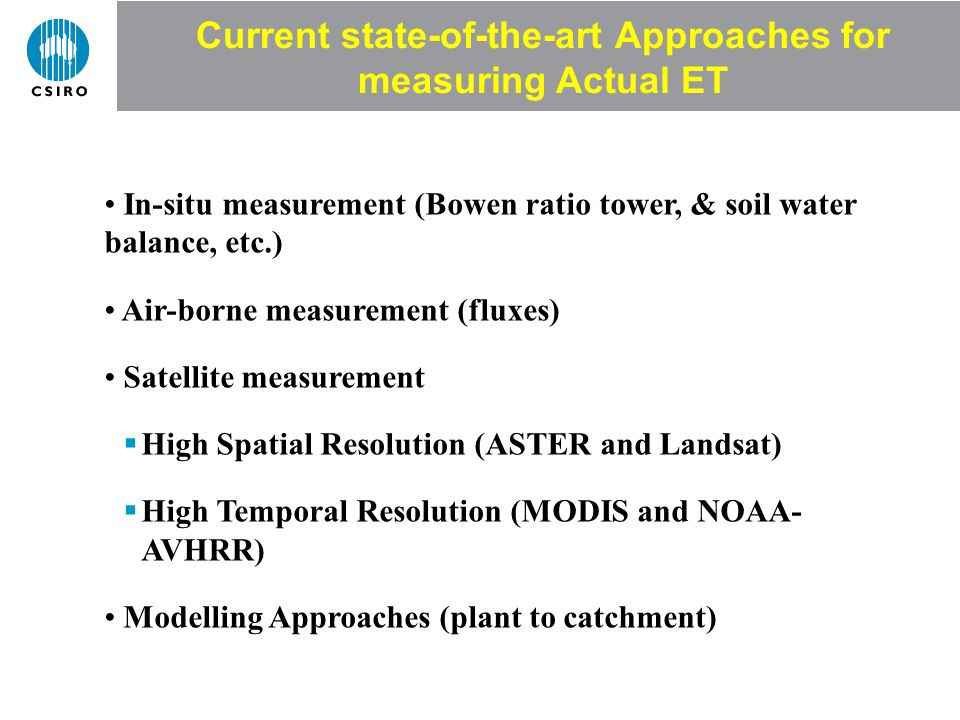 Current state-of-the-art Approaches for measuring Actual ET In-situ measurement (Bowen ratio tower, & soil water balance, etc.) Air-borne measurement (fluxes) Satellite measurement High Spatial Resolution (ASTER and Landsat) High Temporal Resolution (MODIS and NOAA- AVHRR) Modelling Approaches (plant to catchment)