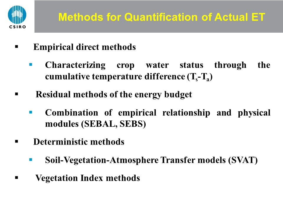 Methods for Quantification of Actual ET Empirical direct methods Characterizing crop water status through the cumulative temperature difference (T s -T a ) Residual methods of the energy budget Combination of empirical relationship and physical modules (SEBAL, SEBS) Deterministic methods Soil-Vegetation-Atmosphere Transfer models (SVAT) Vegetation Index methods