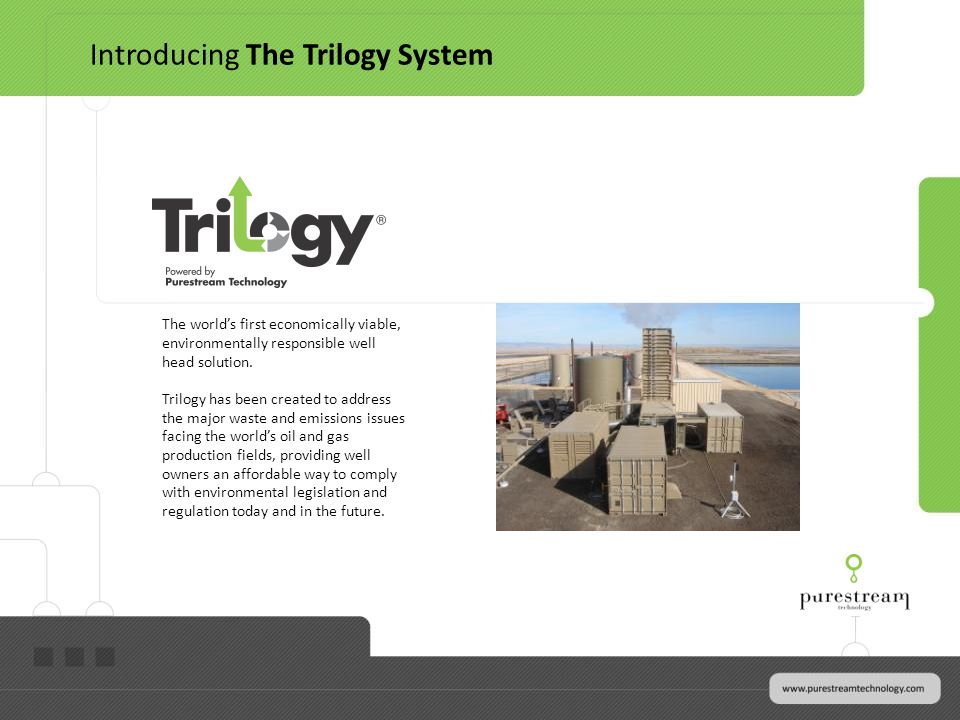 The worlds first economically viable, environmentally responsible well head solution. Trilogy has been created to address the major waste and emission