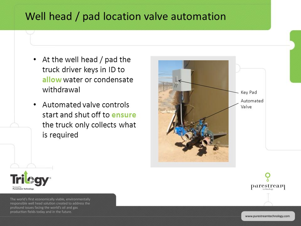 Key Pad Automated Valve At the well head / pad the truck driver keys in ID to allow water or condensate withdrawal Automated valve controls start and shut off to ensure the truck only collects what is required Well head / pad location valve automation