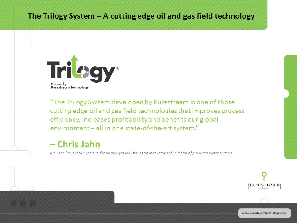 The Trilogy System developed by Purestream is one of those cutting edge oil and gas field technologies that improves process efficiency, increases pro
