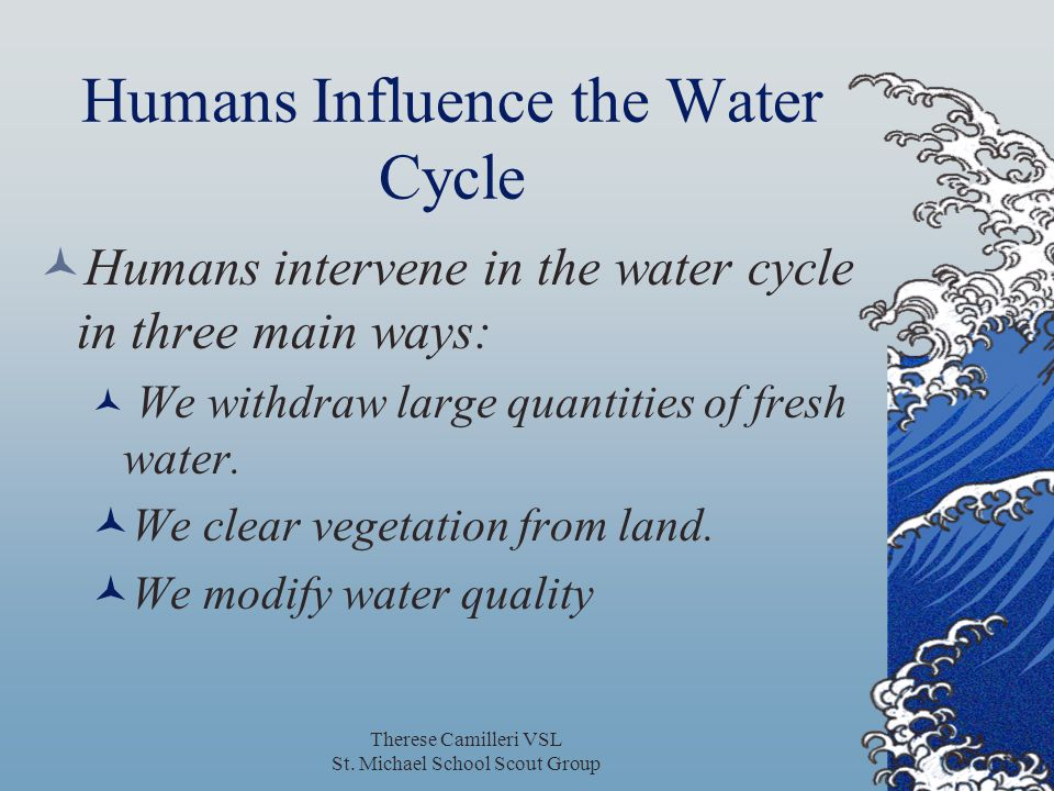 Therese Camilleri VSL St. Michael School Scout Group Humans Influence the Water Cycle Humans intervene in the water cycle in three main ways: We withd