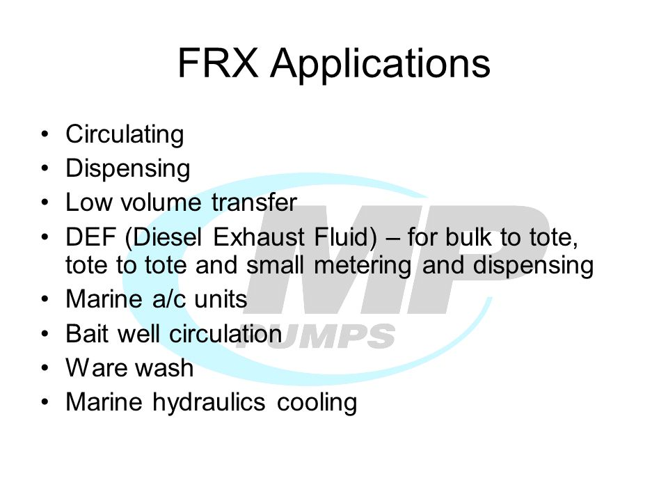 FRX Applications Circulating Dispensing Low volume transfer DEF (Diesel Exhaust Fluid) – for bulk to tote, tote to tote and small metering and dispensing Marine a/c units Bait well circulation Ware wash Marine hydraulics cooling
