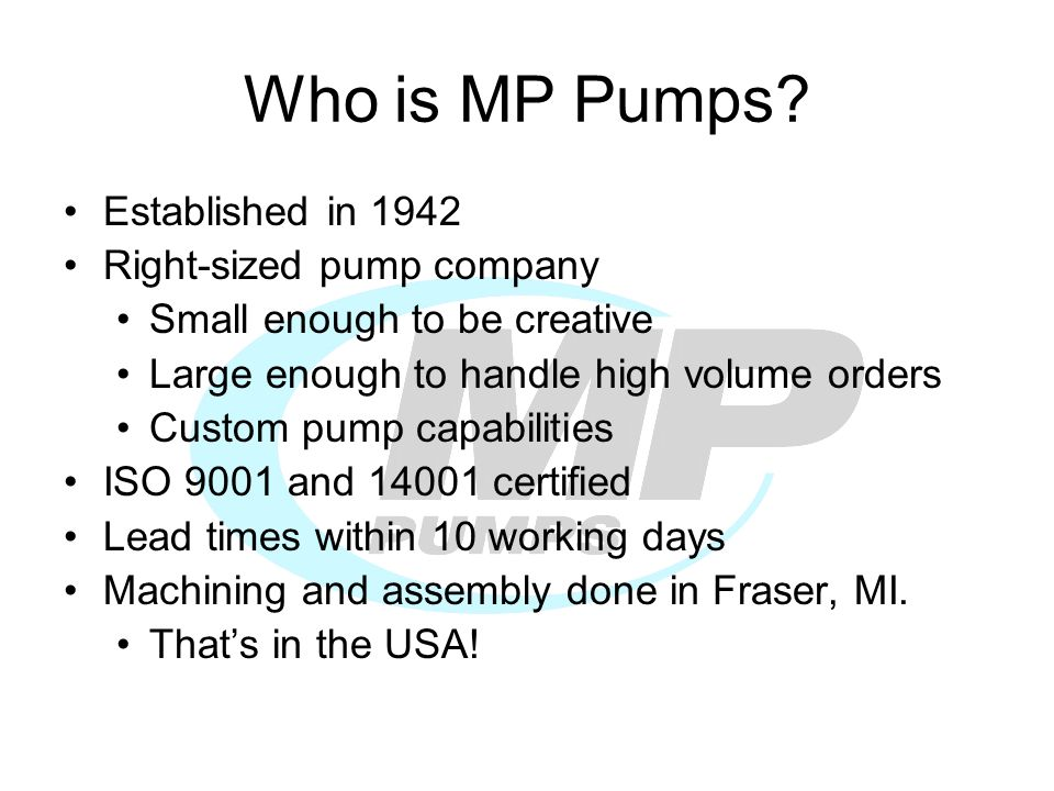 Who is MP Pumps? Established in 1942 Right-sized pump company Small enough to be creative Large enough to handle high volume orders Custom pump capabi