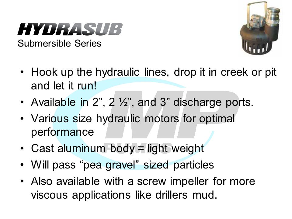 Submersible Series Hook up the hydraulic lines, drop it in creek or pit and let it run.
