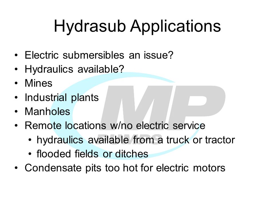 Hydrasub Applications Electric submersibles an issue? Hydraulics available? Mines Industrial plants Manholes Remote locations w/no electric service hy