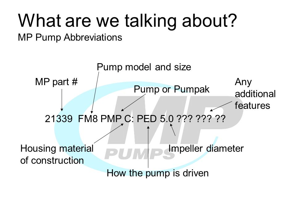 What are we talking about? MP Pump Abbreviations 21339 FM8 PMP C: PED 5.0 ??? ??? ?? MP part # Pump model and size Pump or Pumpak Housing material of