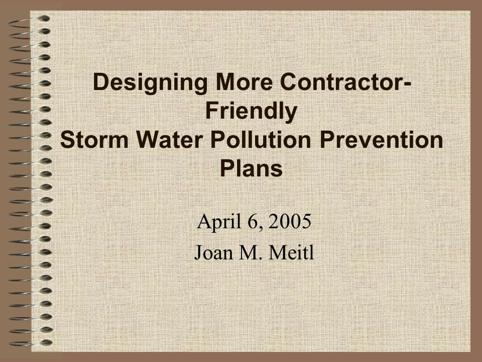 Designing More Contractor- Friendly Storm Water Pollution Prevention Plans April 6, 2005 Joan M. Meitl