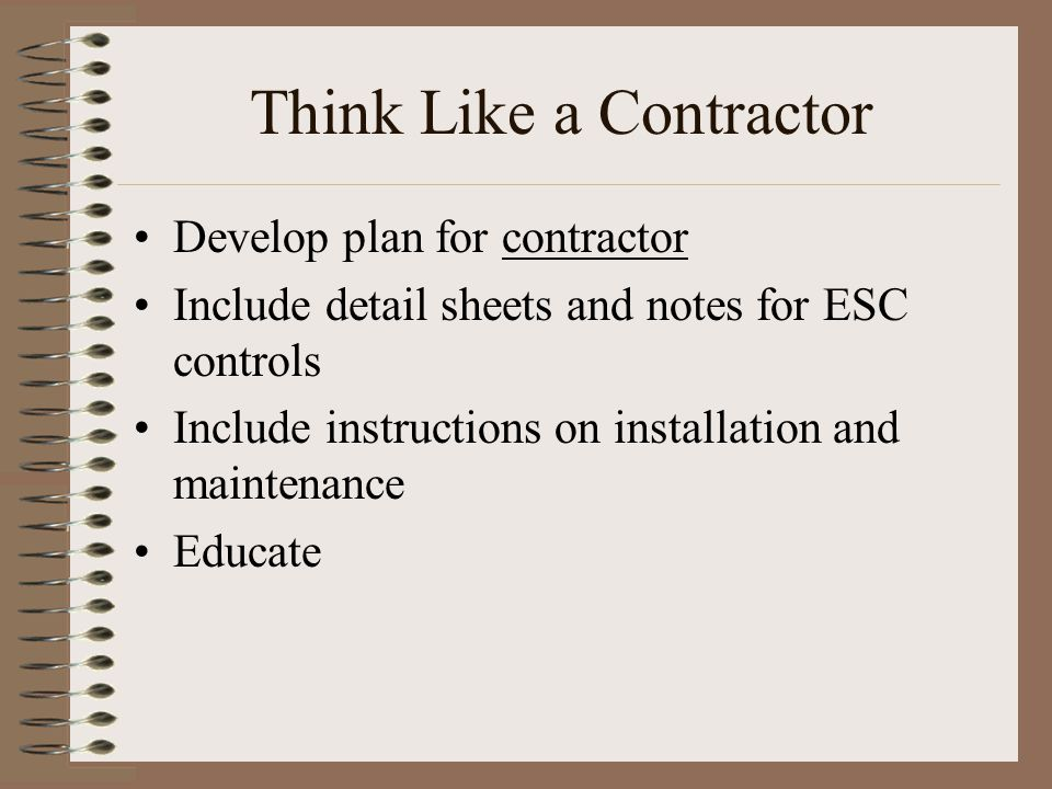 Think Like a Contractor Develop plan for contractor Include detail sheets and notes for ESC controls Include instructions on installation and maintena