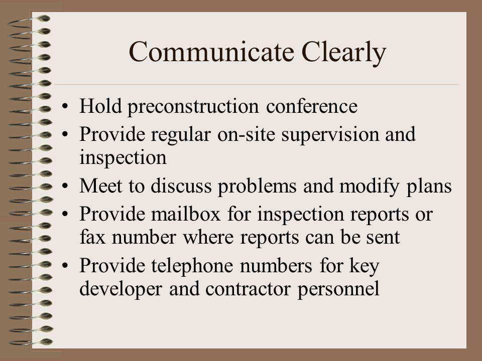 Communicate Clearly Hold preconstruction conference Provide regular on-site supervision and inspection Meet to discuss problems and modify plans Provide mailbox for inspection reports or fax number where reports can be sent Provide telephone numbers for key developer and contractor personnel