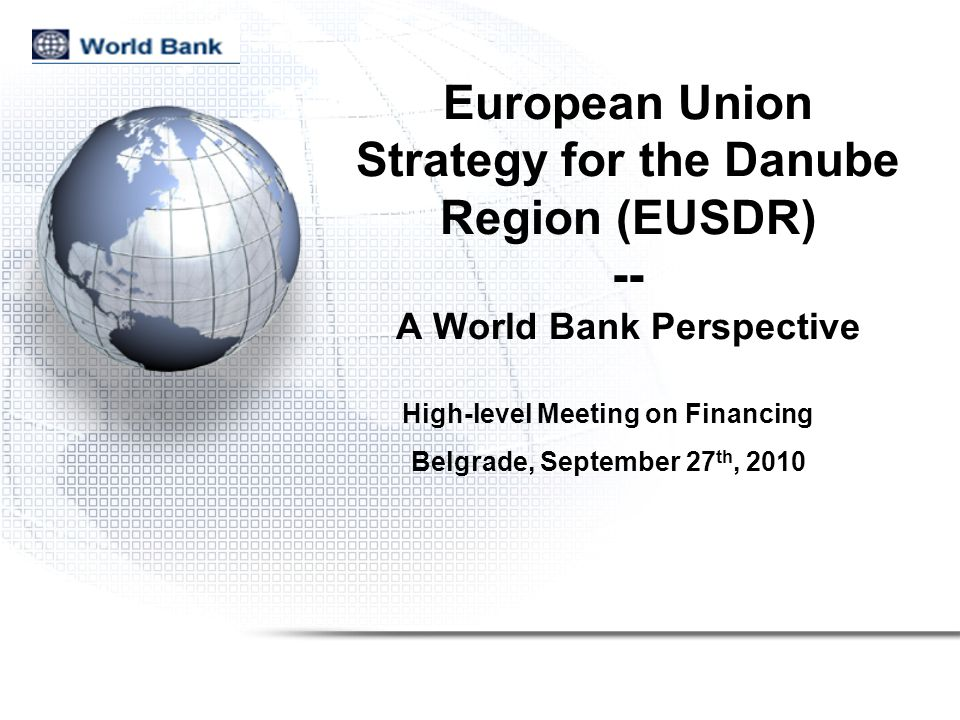 European Union Strategy for the Danube Region (EUSDR) -- A World Bank Perspective High-level Meeting on Financing Belgrade, September 27 th, 2010