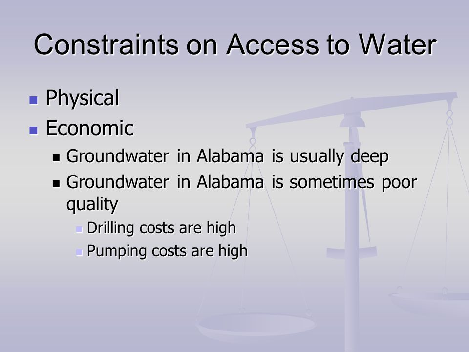 Constraints on Access to Water Physical Physical Economic Economic Groundwater in Alabama is usually deep Groundwater in Alabama is usually deep Groundwater in Alabama is sometimes poor quality Groundwater in Alabama is sometimes poor quality Drilling costs are high Drilling costs are high Pumping costs are high Pumping costs are high