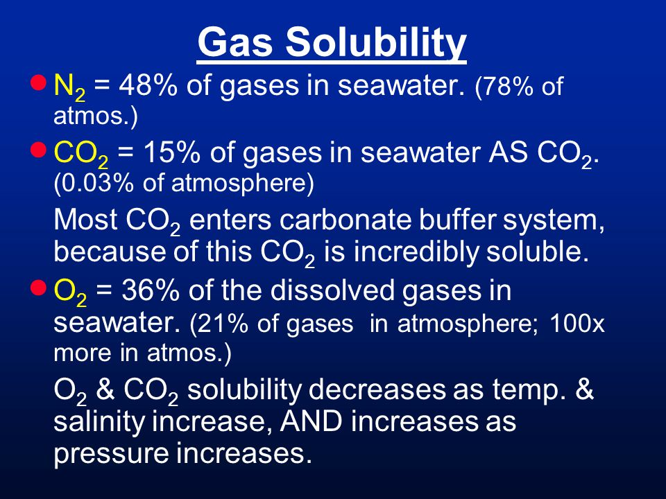 Gas Solubility N 2 = 48% of gases in seawater. (78% of atmos.) CO 2 = 15% of gases in seawater AS CO 2. (0.03% of atmosphere) Most CO 2 enters carbona