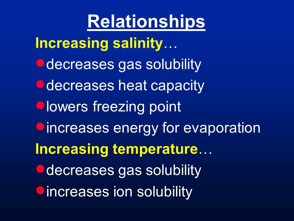 Relationships Increasing salinity… decreases gas solubility decreases heat capacity lowers freezing point increases energy for evaporation Increasing