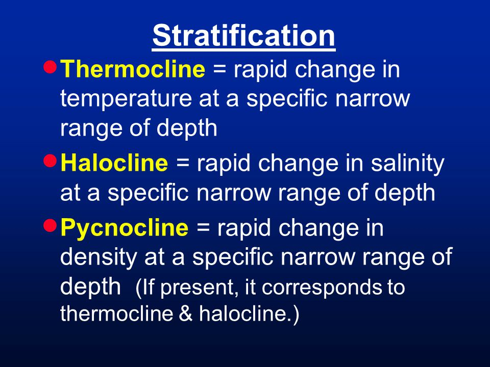 Stratification Thermocline = rapid change in temperature at a specific narrow range of depth Halocline = rapid change in salinity at a specific narrow range of depth Pycnocline = rapid change in density at a specific narrow range of depth (If present, it corresponds to thermocline & halocline.)