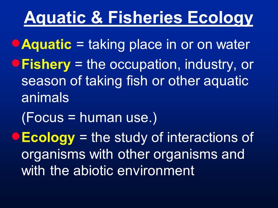 Aquatic = taking place in or on water Fishery = the occupation, industry, or season of taking fish or other aquatic animals (Focus = human use.) Ecolo
