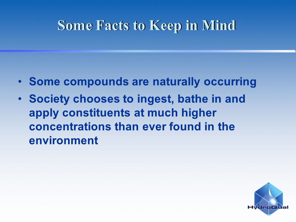 Some Facts to Keep in Mind Some compounds are naturally occurring Society chooses to ingest, bathe in and apply constituents at much higher concentrat
