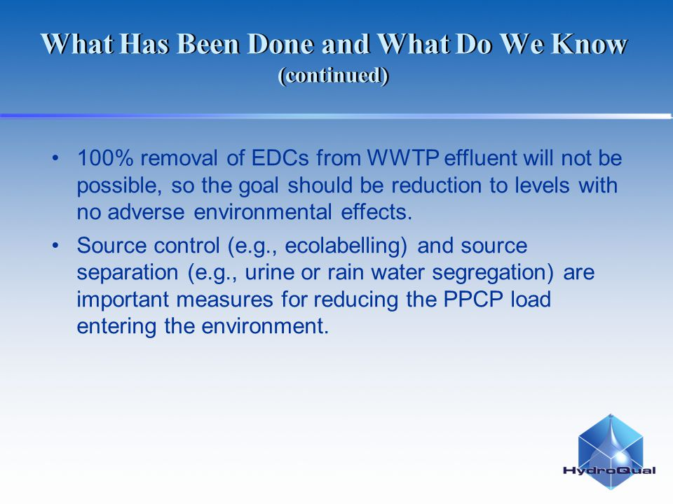What Has Been Done and What Do We Know (continued) 100% removal of EDCs from WWTP effluent will not be possible, so the goal should be reduction to le