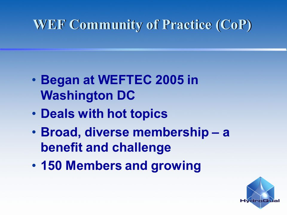 WEF Community of Practice (CoP) Began at WEFTEC 2005 in Washington DC Deals with hot topics Broad, diverse membership – a benefit and challenge 150 Me