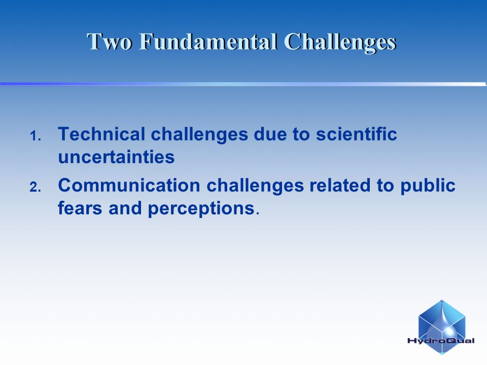 Two Fundamental Challenges 1. Technical challenges due to scientific uncertainties 2. Communication challenges related to public fears and perceptions