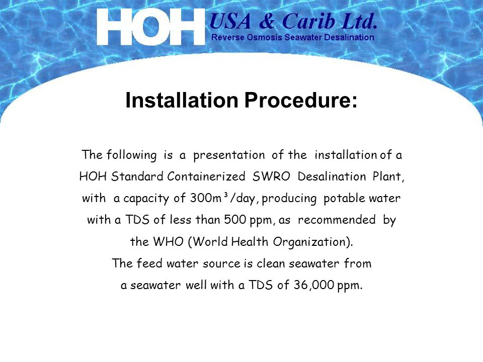 Installation Procedure: The following is a presentation of the installation of a HOH Standard Containerized SWRO Desalination Plant, with a capacity of 300m³/day, producing potable water with a TDS of less than 500 ppm, as recommended by the WHO (World Health Organization).