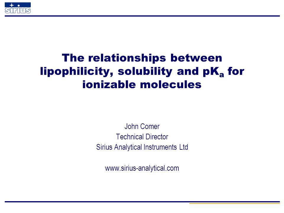 John Comer Technical Director Sirius Analytical Instruments Ltd www.sirius-analytical.com The relationships between lipophilicity, solubility and pK a
