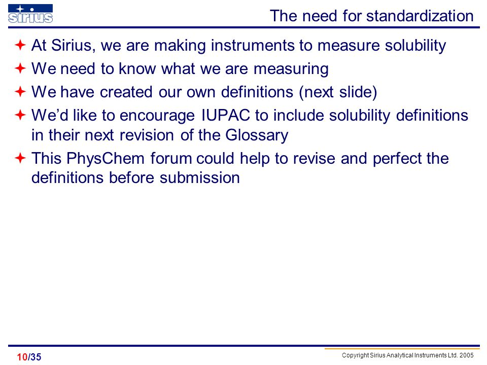 Copyright Sirius Analytical Instruments Ltd. 2005 /3510 The need for standardization At Sirius, we are making instruments to measure solubility We nee