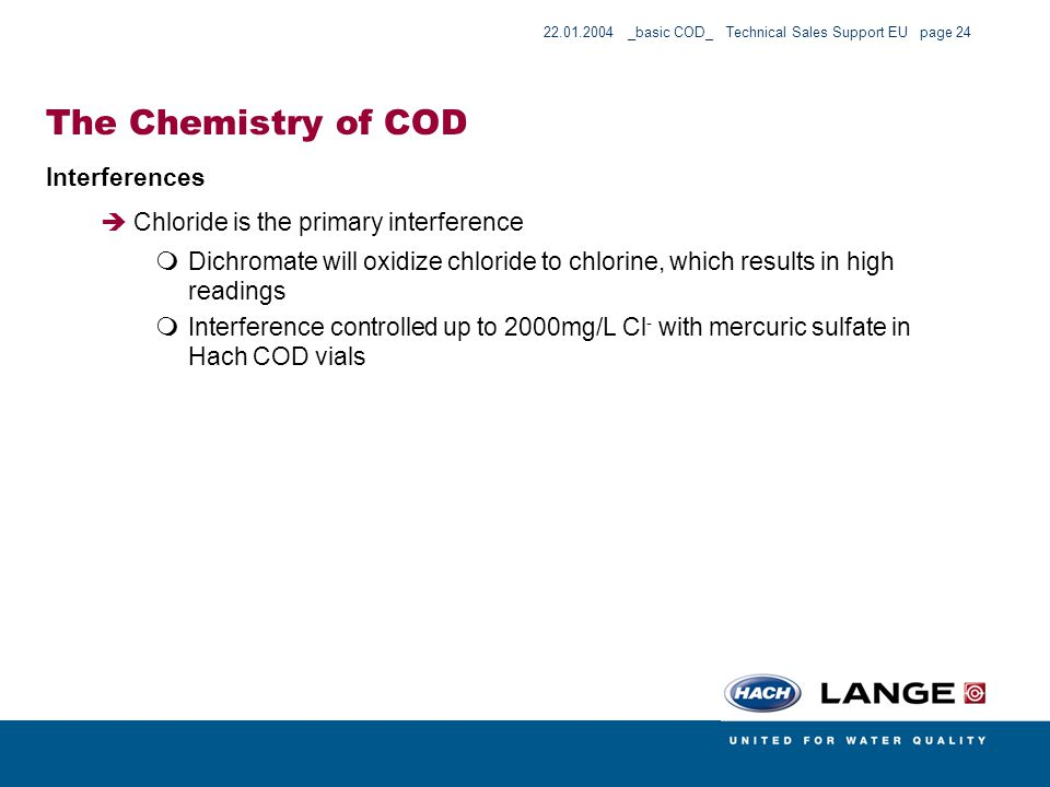 22.01.2004 _basic COD_ Technical Sales Support EU page 24 The Chemistry of COD Interferences Chloride is the primary interference Dichromate will oxid