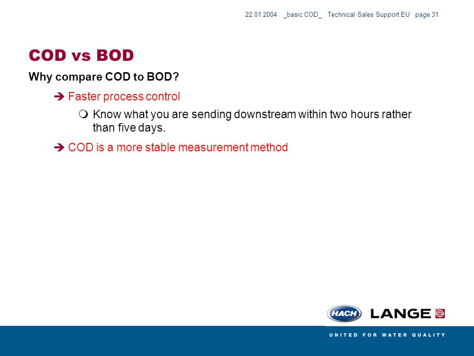 22.01.2004 _basic COD_ Technical Sales Support EU page 31 COD vs BOD Why compare COD to BOD? Faster process control Know what you are sending downstre