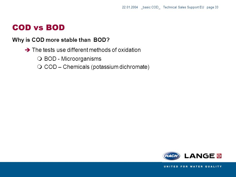 22.01.2004 _basic COD_ Technical Sales Support EU page 33 COD vs BOD Why is COD more stable than BOD? The tests use different methods of oxidation BOD