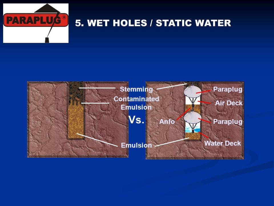 5. WET HOLES / STATIC WATER Paraplug Air Deck Paraplug Anfo Water Deck Stemming Emulsion Contaminated Emulsion Vs.
