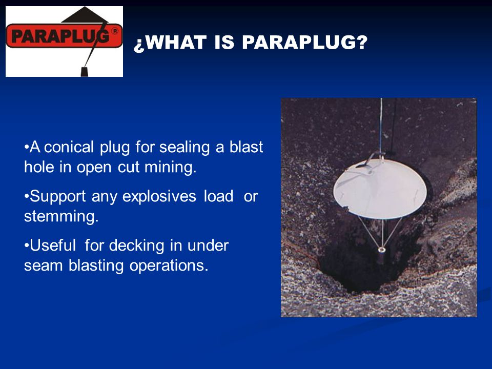 ¿WHAT IS PARAPLUG? A conical plug for sealing a blast hole in open cut mining. Support any explosives load or stemming. Useful for decking in under se