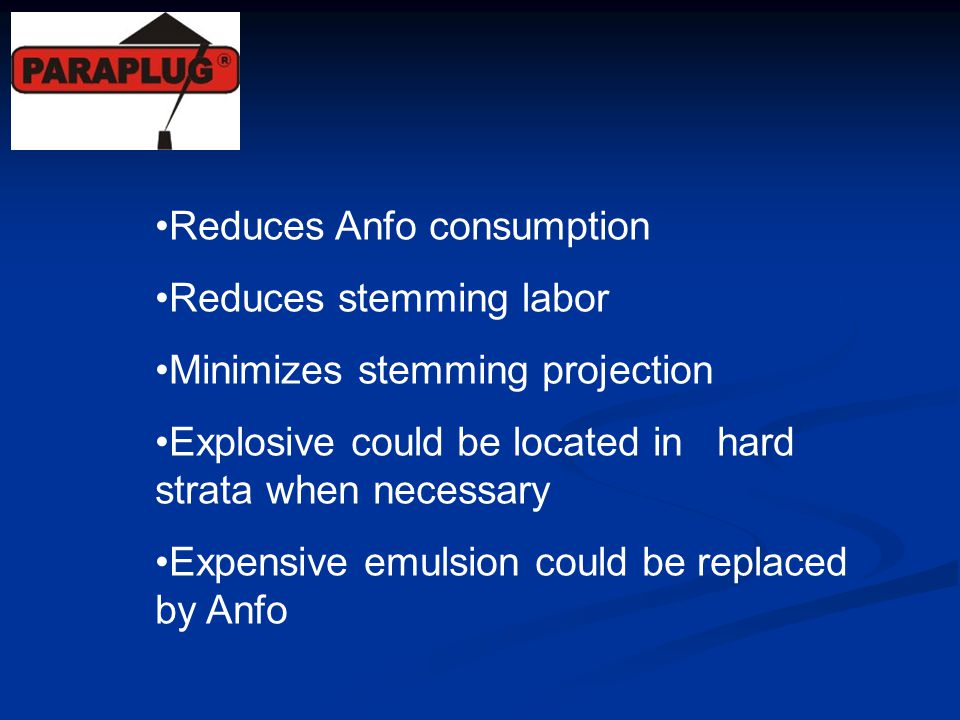 Reduces Anfo consumption Reduces stemming labor Minimizes stemming projection Explosive could be located in hard strata when necessary Expensive emuls