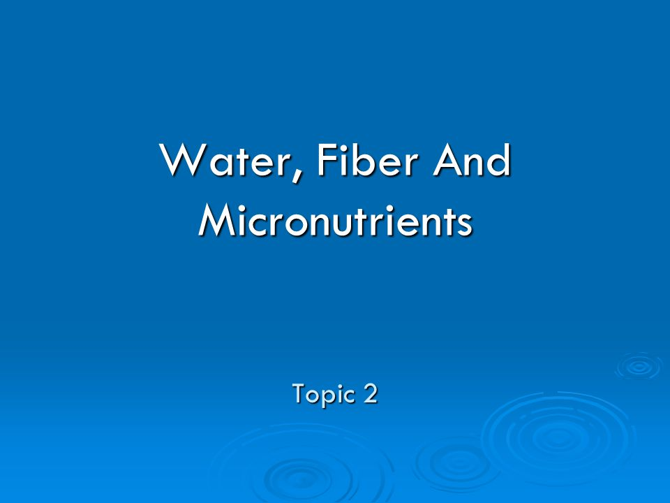 Water, Fiber And Micronutrients Topic 2