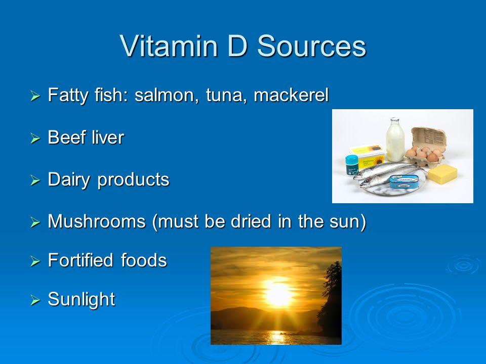Vitamin D Sources Fatty fish: salmon, tuna, mackerel Fatty fish: salmon, tuna, mackerel Beef liver Beef liver Dairy products Dairy products Mushrooms (must be dried in the sun) Mushrooms (must be dried in the sun) Fortified foods Fortified foods Sunlight Sunlight