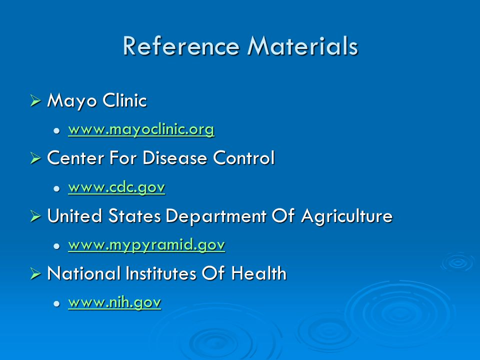 Reference Materials Mayo Clinic Mayo Clinic www.mayoclinic.org www.mayoclinic.org www.mayoclinic.org Center For Disease Control Center For Disease Control www.cdc.gov www.cdc.gov www.cdc.gov United States Department Of Agriculture United States Department Of Agriculture www.mypyramid.gov www.mypyramid.gov www.mypyramid.gov National Institutes Of Health National Institutes Of Health www.nih.gov www.nih.gov www.nih.gov